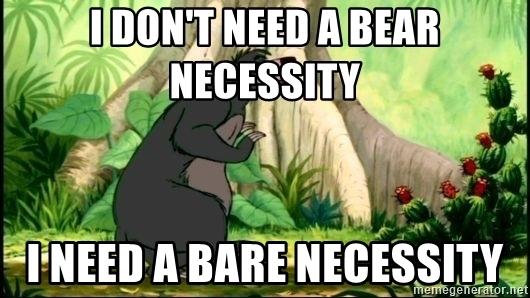 i-dont-need-a-bear-necessity-i-need-a-bare-necessity